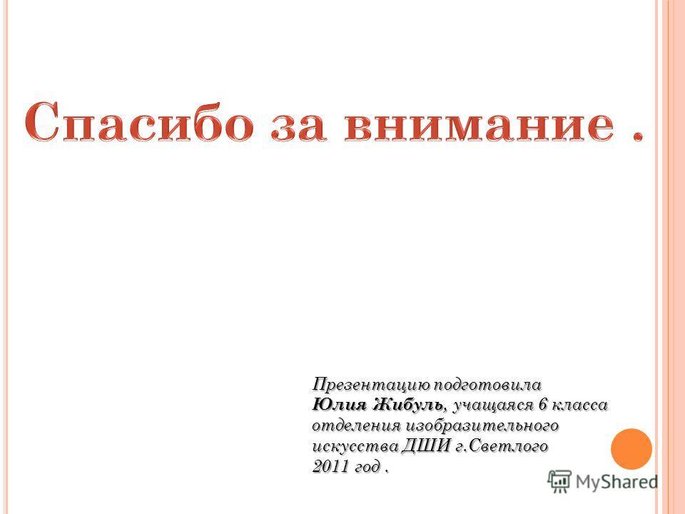 Презентацию подготовила Юлия Жибуль, учащаяся 6 класса отделения изобразительного искусства ДШИ г.Светлого 2011 год.