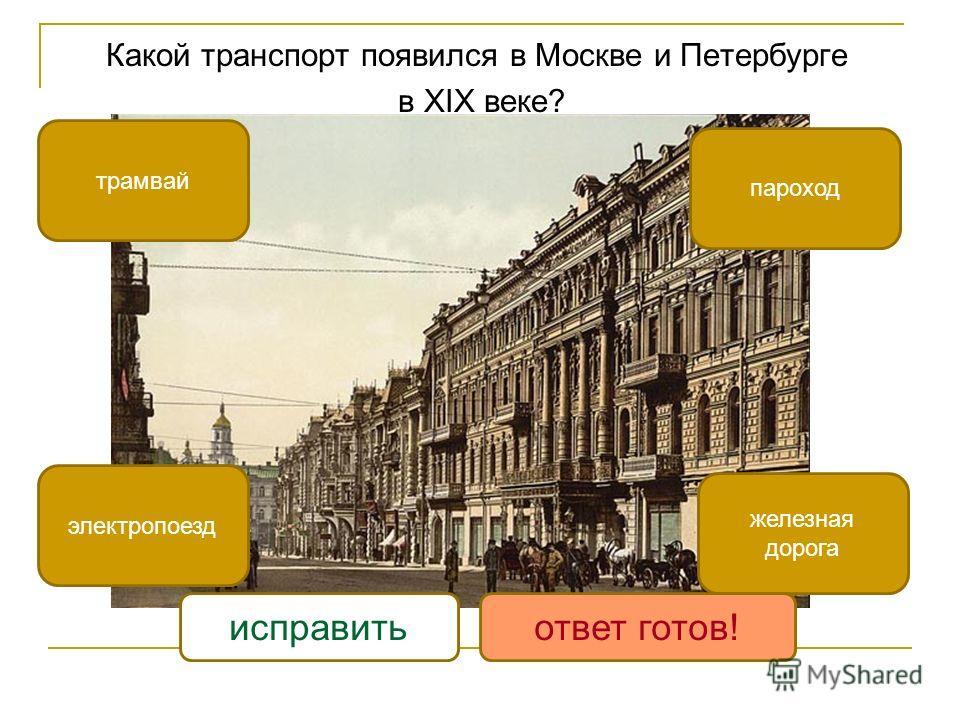 Какой транспорт появился в Москве и Петербурге в XIX веке? трамвай электропоезд железная дорога пароход исправитьответ готов!
