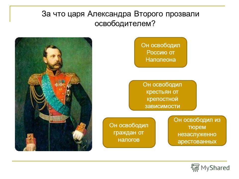 За что царя Александра Второго прозвали освободителем? Он освободил крестьян от крепостной зависимости Он освободил Россию от Наполеона Он освободил из тюрем незаслуженно арестованных Он освободил граждан от налогов