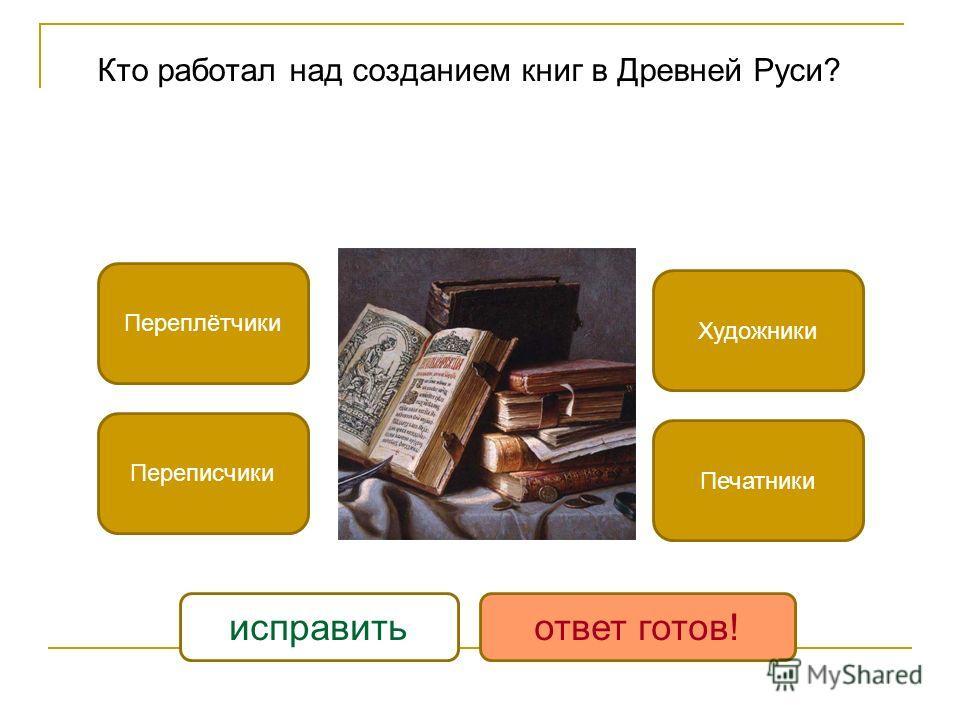Кто работал над созданием книг в Древней Руси? Переплётчики Переписчики Художники Печатники исправитьответ готов!