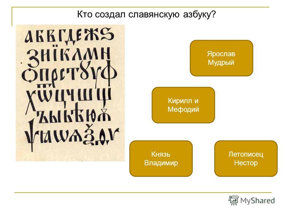 Кто создал славянскую азбуку? Кирилл и Мефодий Ярослав Мудрый Летописец Нестор Князь Владимир
