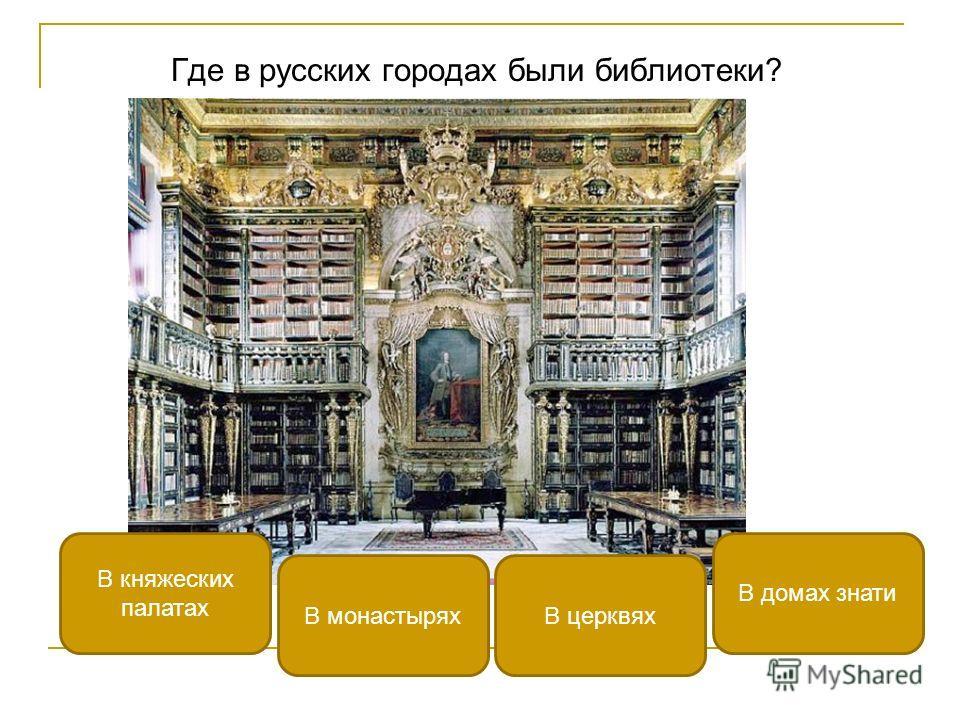 В монастырях В княжеских палатах В домах знати В церквях Где в русских городах были библиотеки?