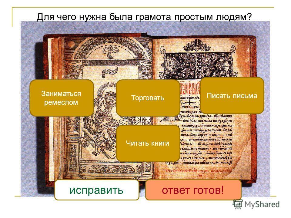 Для чего нужна была грамота простым людям? Заниматься ремеслом Торговать Читать книги Писать письма исправитьответ готов!