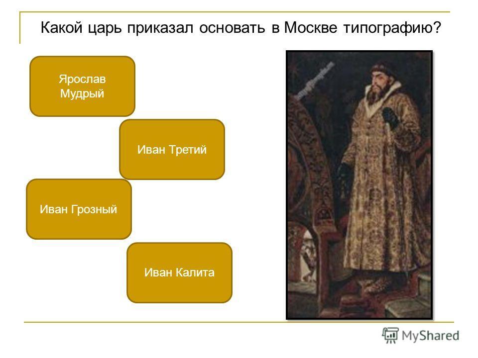Какой царь приказал основать в Москве типографию? Иван Грозный Иван Третий Ярослав Мудрый Иван Калита