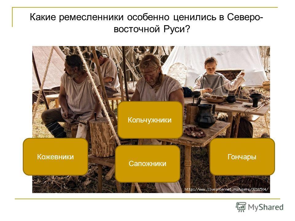 Какие ремесленники особенно ценились в Северо- восточной Руси? Кольчужники КожевникиГончары Сапожники