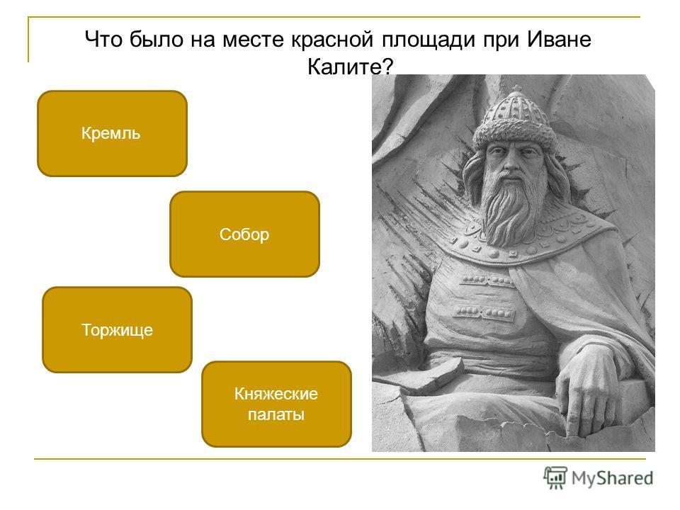 Что было на месте красной площади при Иване Калите? Торжище Кремль Княжеские палаты Собор