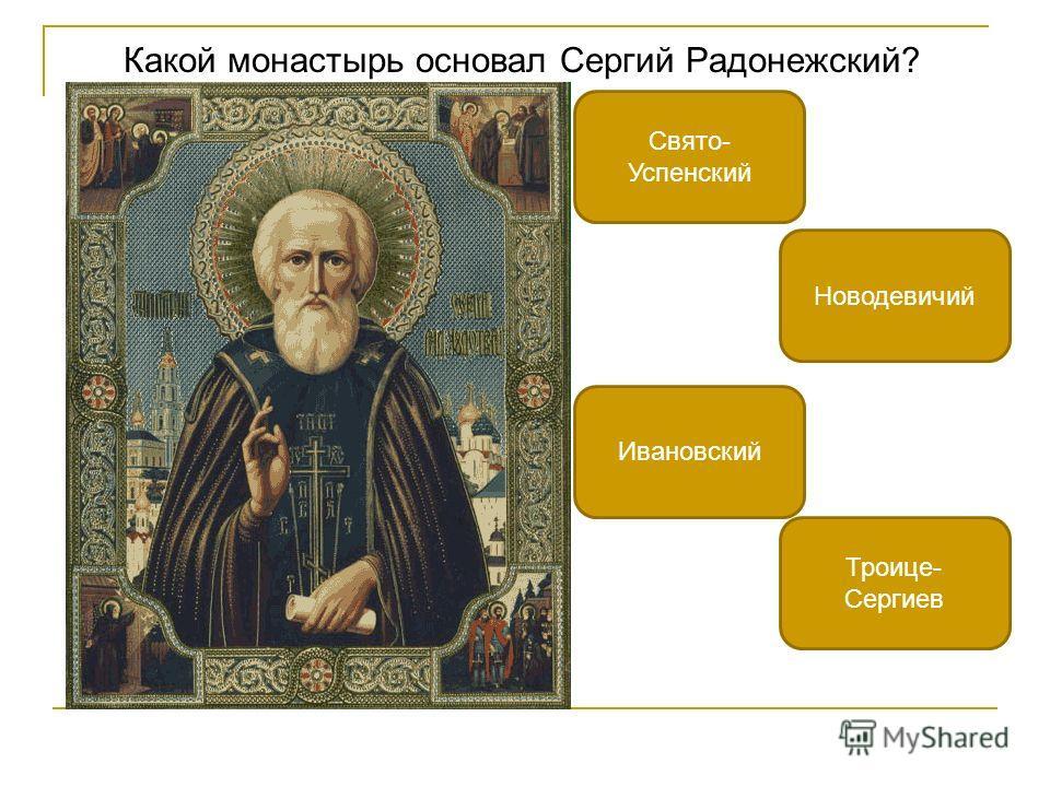 Какой монастырь основал Сергий Радонежский? Троице- Сергиев Новодевичий Ивановский Свято- Успенский