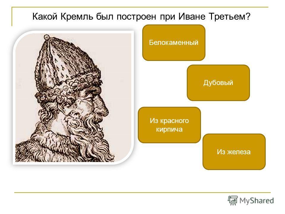 Какой Кремль был построен при Иване Третьем? Из красного кирпича Белокаменный Из железа Дубовый