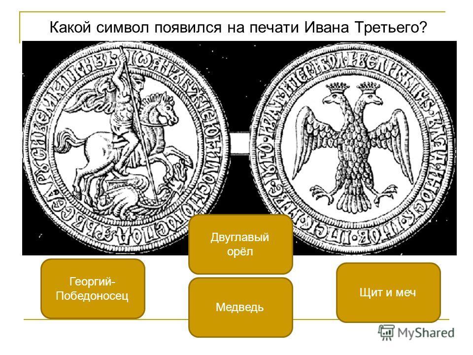 Какой символ появился на печати Ивана Третьего? Двуглавый орёл Георгий- Победоносец Щит и меч Медведь