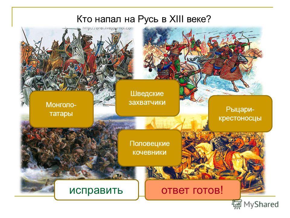 Кто напал на Русь в XIII веке? Рыцари- крестоносцы Монголо- татары Шведские захватчики Половецкие кочевники исправитьответ готов!