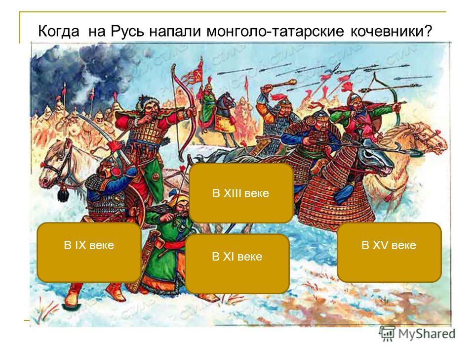 Когда на Русь напали монголо-татарские кочевники? В XIII веке В IX векеВ XV веке В XI веке
