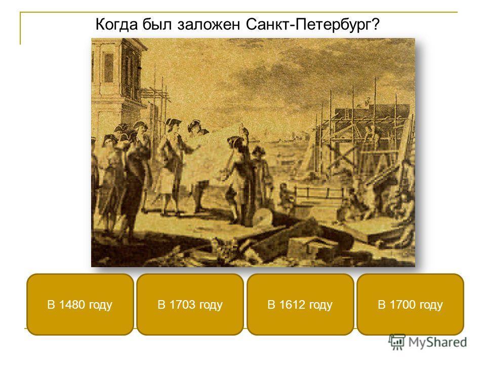 Когда был заложен Санкт-Петербург? В 1703 годуВ 1480 годуВ 1700 годуВ 1612 году