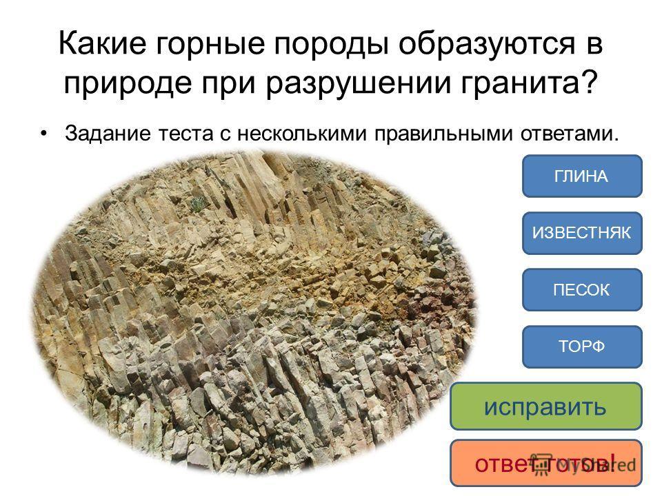 Какие горные породы образуются в природе при разрушении гранита? Задание теста с несколькими правильными ответами. ПЕСОК ГЛИНА ТОРФ ИЗВЕСТНЯК исправить ответ готов!