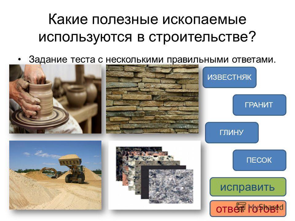 Какие полезные ископаемые используются в строительстве? Задание теста с несколькими правильными ответами. ПЕСОК ИЗВЕСТНЯК ГРАНИТ ГЛИНУ исправить ответ готов!