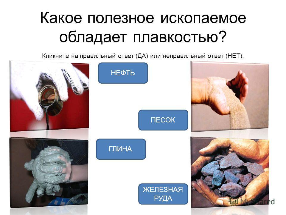 Какое полезное ископаемое обладает плавкостью? Кликните на правильный ответ (ДА) или неправильный ответ (НЕТ). ЖЕЛЕЗНАЯ РУДА ГЛИНА НЕФТЬ ПЕСОК