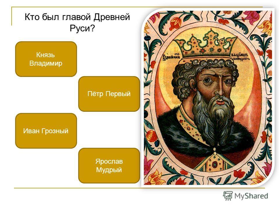 Кто был главой Древней Руси? Князь Владимир Иван Грозный Ярослав Мудрый Пётр Первый