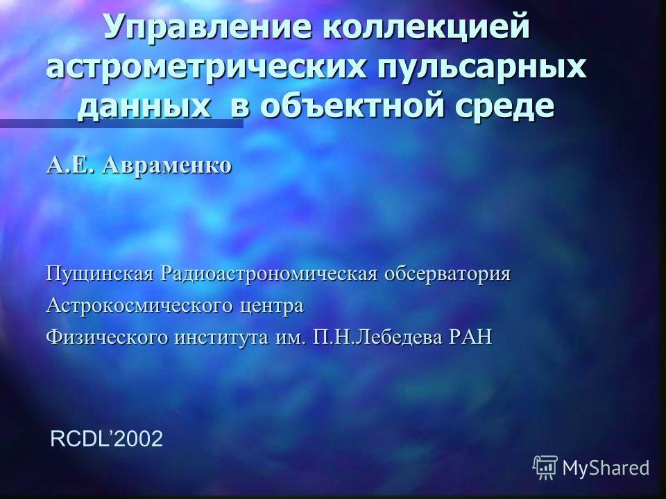 Управление коллекцией астрометрических пульсарных данных в объектной среде A.E. Авраменко Пущинская Радиоастрономическая обсерватория Астрокосмического центра Физического института им. П.Н.Лебедева РАН RCDL2002