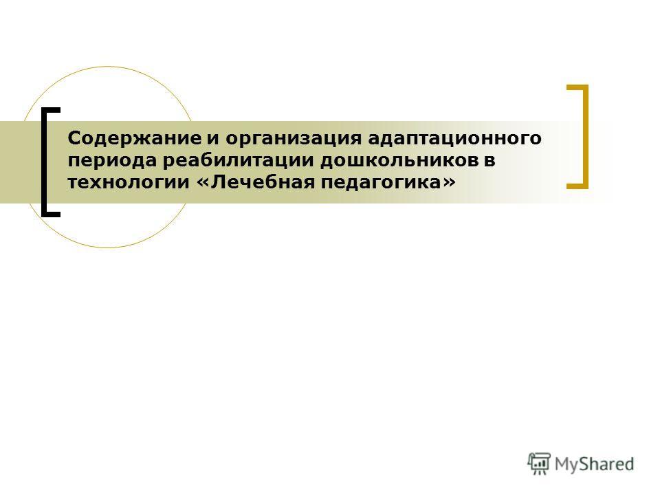 Содержание и организация адаптационного периода реабилитации дошкольников в технологии «Лечебная педагогика»