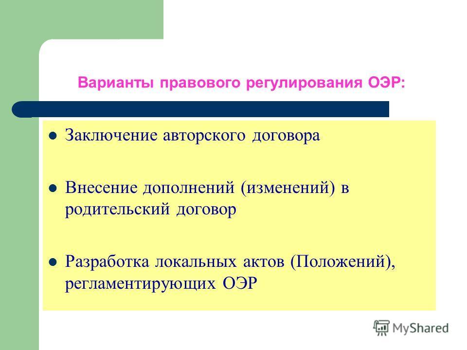 Варианты правового регулирования ОЭР: Заключение авторского договора Внесение дополнений (изменений) в родительский договор Разработка локальных актов (Положений), регламентирующих ОЭР