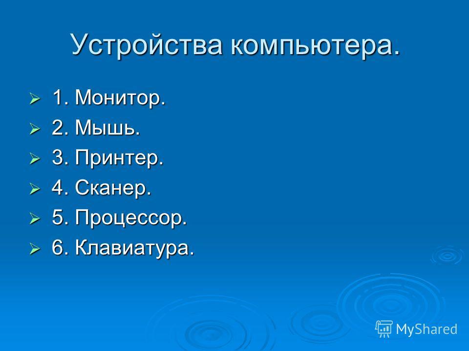 Устройства компьютера. 1. Монитор. 1. Монитор. 2. Мышь. 2. Мышь. 3. Принтер. 3. Принтер. 4. Сканер. 4. Сканер. 5. Процессор. 5. Процессор. 6. Клавиатура. 6. Клавиатура.