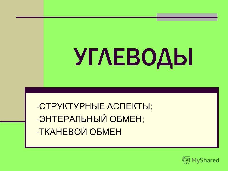 УГЛЕВОДЫ - СТРУКТУРНЫЕ АСПЕКТЫ; - ЭНТЕРАЛЬНЫЙ ОБМЕН; - ТКАНЕВОЙ ОБМЕН