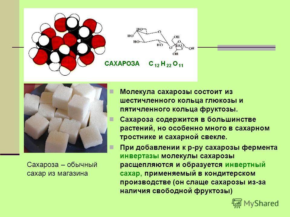 Молекула сахарозы состоит из шестичленного кольца глюкозы и пятичленного кольца фруктозы. Сахароза содержится в большинстве растений, но особенно много в сахарном тростнике и сахарной свекле. При добавлении к р-ру сахарозы фермента инвертазы молекулы