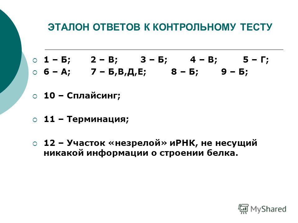 ЭТАЛОН ОТВЕТОВ К КОНТРОЛЬНОМУ ТЕСТУ 1 – Б; 2 – В; 3 – Б; 4 – В; 5 – Г; 6 – А; 7 – Б,В,Д,Е; 8 – Б; 9 – Б; 10 – Сплайсинг; 11 – Терминация; 12 – Участок «незрелой» иРНК, не несущий никакой информации о строении белка.