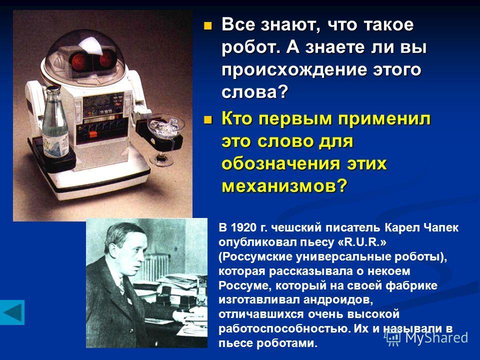 Все знают, что такое робот. А знаете ли вы происхождение этого слова? Кто первым применил это слово для обозначения этих механизмов? В 1920 г. чешский писатель Карел Чапек опубликовал пьесу «R.U.R.» (Россумские универсальные роботы), которая рассказы