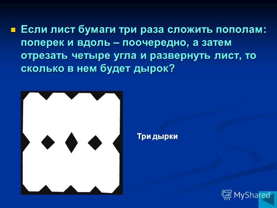 Если лист бумаги три раза сложить пополам: поперек и вдоль – поочередно, а затем отрезать четыре угла и развернуть лист, то сколько в нем будет дырок? Три дырки