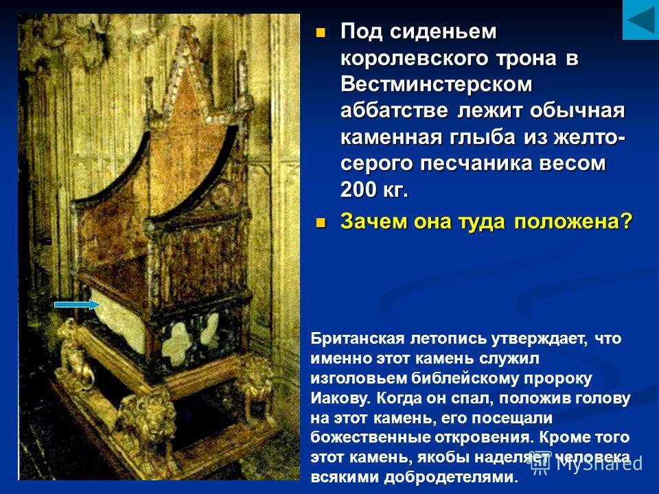 Под сиденьем королевского трона в Вестминстерском аббатстве лежит обычная каменная глыба из желто- серого песчаника весом 200 кг. Зачем она туда положена? Британская летопись утверждает, что именно этот камень служил изголовьем библейскому пророку Иа