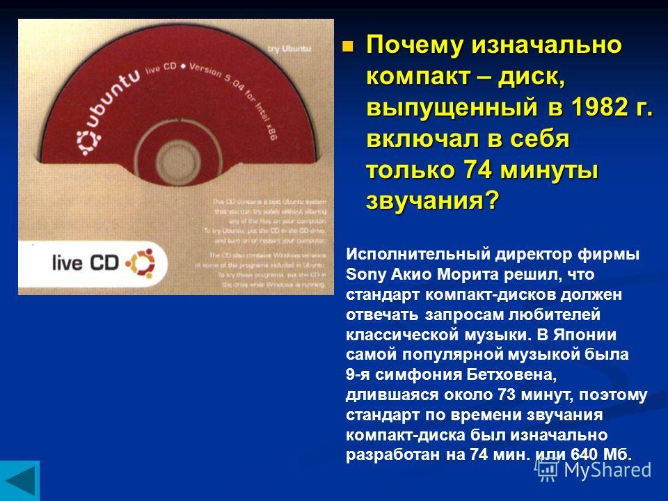Почему изначально компакт – диск, выпущенный в 1982 г. включал в себя только 74 минуты звучания? Исполнительный директор фирмы Sony Акио Морита решил, что стандарт компакт-дисков должен отвечать запросам любителей классической музыки. В Японии самой