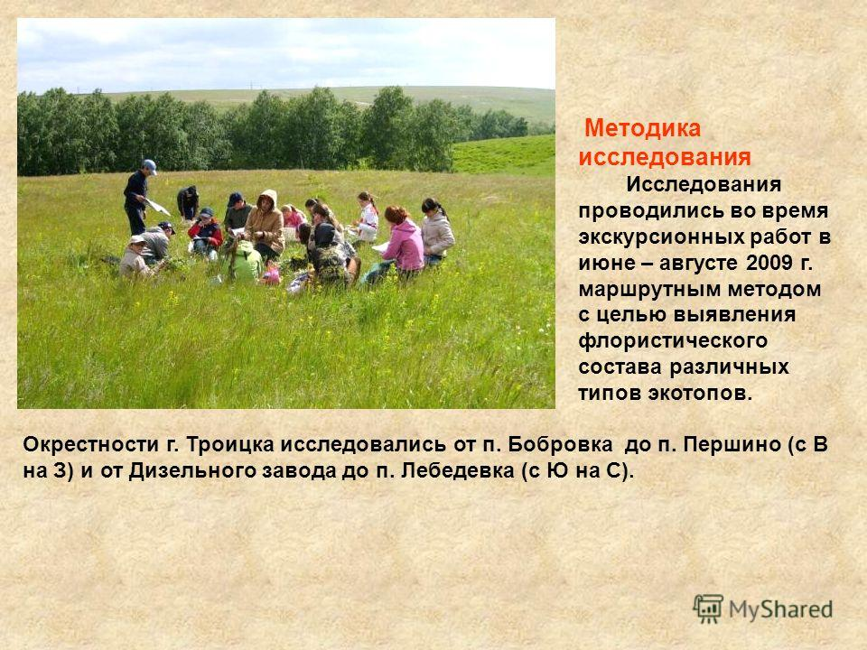 Методика исследования Исследования проводились во время экскурсионных работ в июне – августе 2009 г. маршрутным методом с целью выявления флористического состава различных типов экотопов. Окрестности г. Троицка исследовались от п. Бобровка до п. Перш
