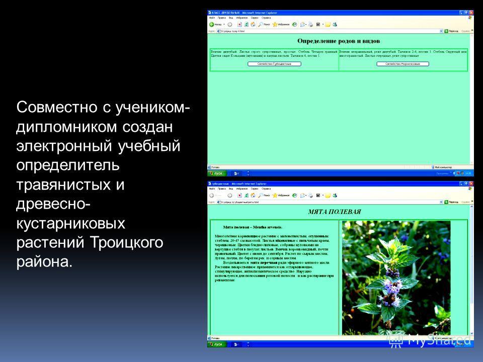 Совместно с учеником- дипломником создан электронный учебный определитель травянистых и древесно- кустарниковых растений Троицкого района.