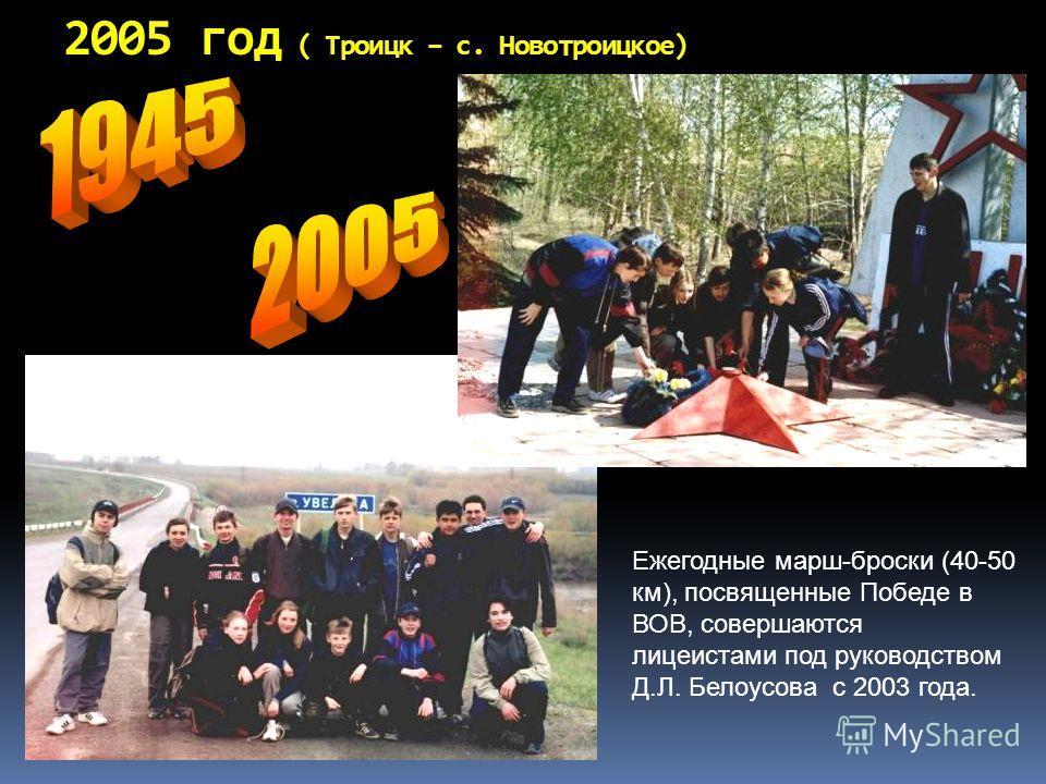 2005 год ( Троицк – с. Новотроицкое) Ежегодные марш-броски (40-50 км), посвященные Победе в ВОВ, совершаются лицеистами под руководством Д.Л. Белоусова с 2003 года.