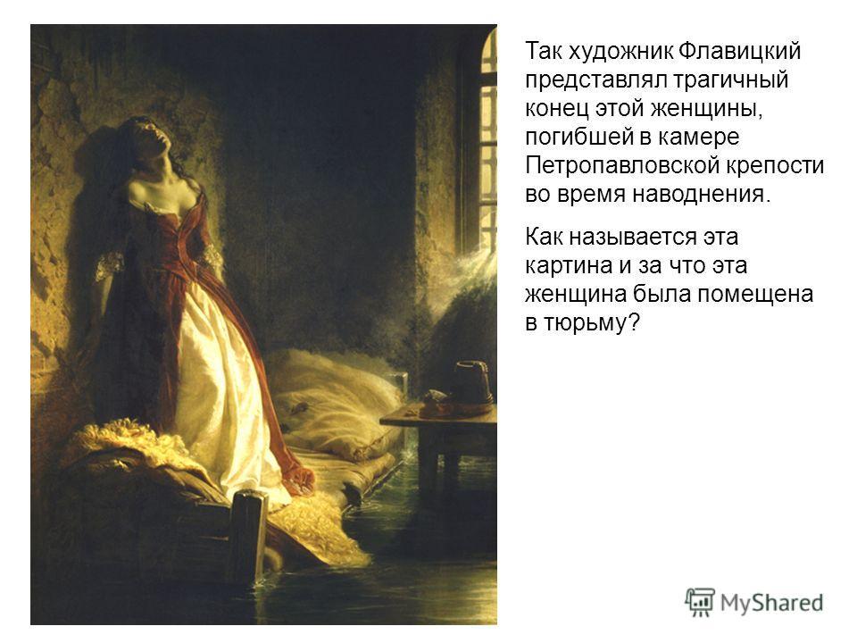 Так художник Флавицкий представлял трагичный конец этой женщины, погибшей в камере Петропавловской крепости во время наводнения. Как называется эта картина и за что эта женщина была помещена в тюрьму?