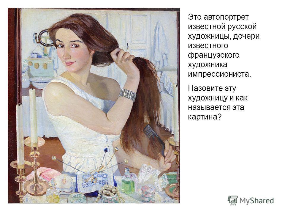 Это автопортрет известной русской художницы, дочери известного французского художника импрессиониста. Назовите эту художницу и как называется эта картина?