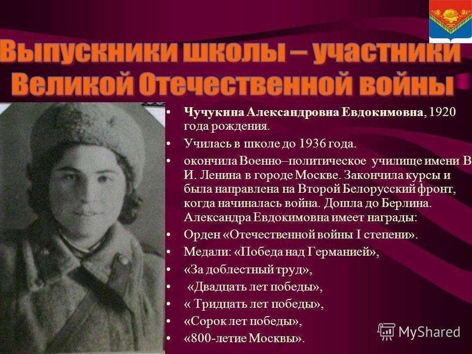 Чучукина Александровна Евдокимовна, 1920 года рождения. Училась в школе до 1936 года. окончила Военно–политическое училище имени В. И. Ленина в городе Москве. Закончила курсы и была направлена на Второй Белорусский фронт, когда начиналась война. Дошл