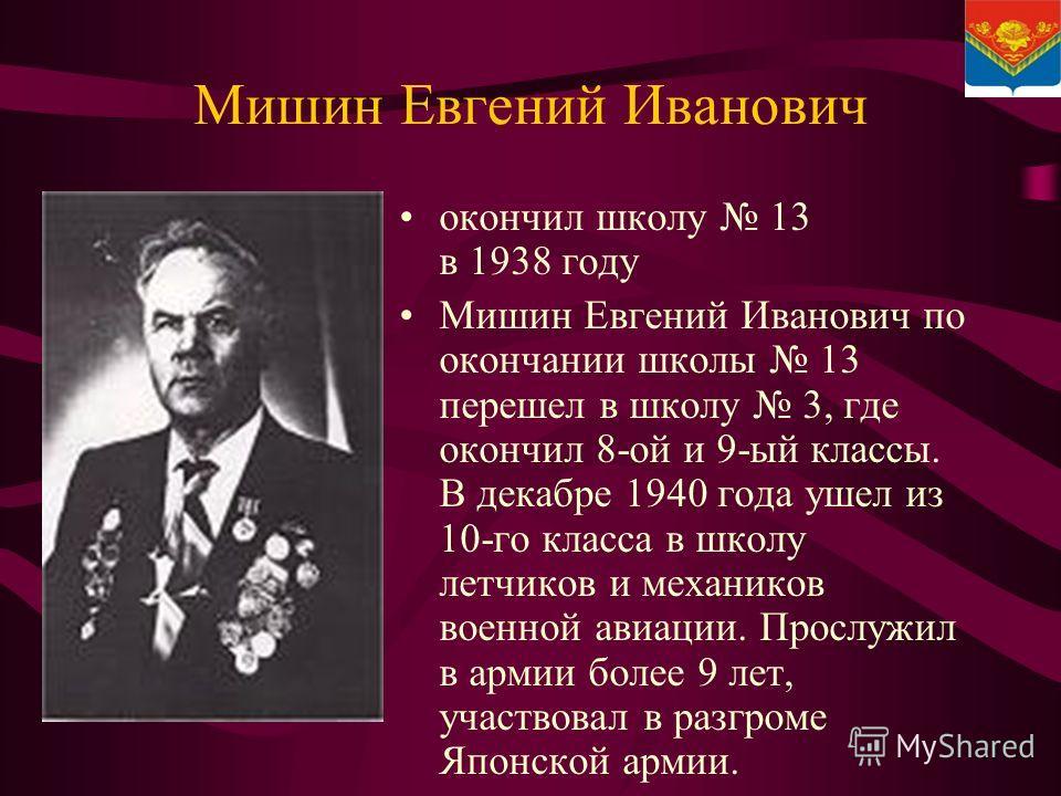 Мишин Евгений Иванович окончил школу 13 в 1938 году Мишин Евгений Иванович по окончании школы 13 перешел в школу 3, где окончил 8-ой и 9-ый классы. В декабре 1940 года ушел из 10-го класса в школу летчиков и механиков военной авиации. Прослужил в арм