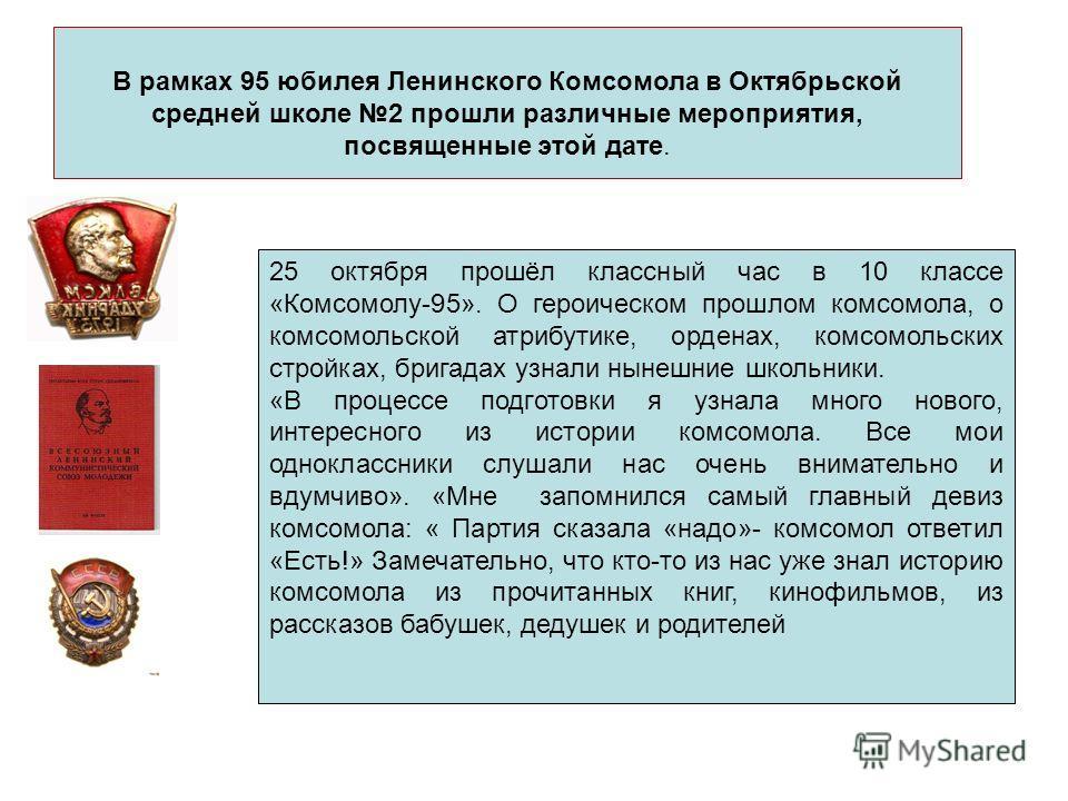 В рамках 95 юбилея Ленинского Комсомола в Октябрьской средней школе 2 прошли различные мероприятия, посвященные этой дате. 25 октября прошёл классный час в 10 классе «Комсомолу-95». О героическом прошлом комсомола, о комсомольской атрибутике, орденах