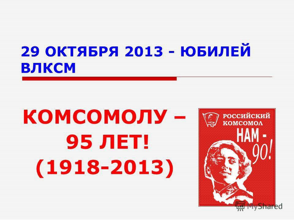 29 ОКТЯБРЯ 2013 - ЮБИЛЕЙ ВЛКСМ КОМСОМОЛУ – 95 ЛЕТ! (1918-2013)