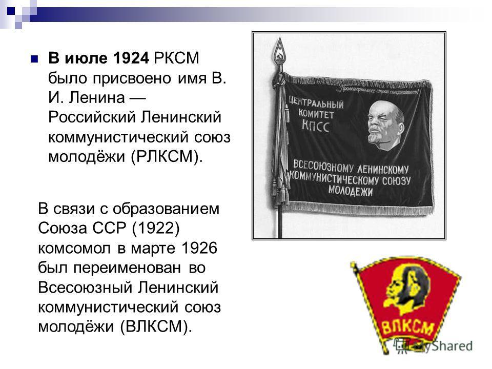 В июле 1924 РКСМ было присвоено имя В. И. Ленина Российский Ленинский коммунистический союз молодёжи (РЛКСМ). В связи с образованием Союза ССР (1922) комсомол в марте 1926 был переименован во Всесоюзный Ленинский коммунистический союз молодёжи (ВЛКСМ