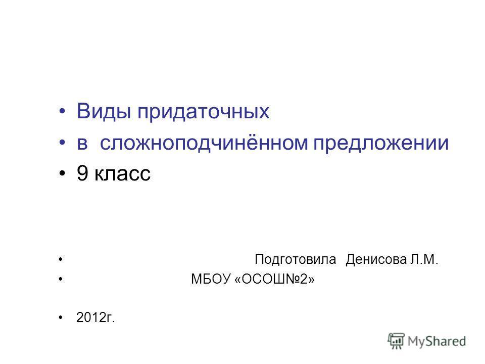 Виды придаточных в сложноподчинённом предложении 9 класс Подготовила Денисова Л.М. МБОУ «ОСОШ2» 2012г.