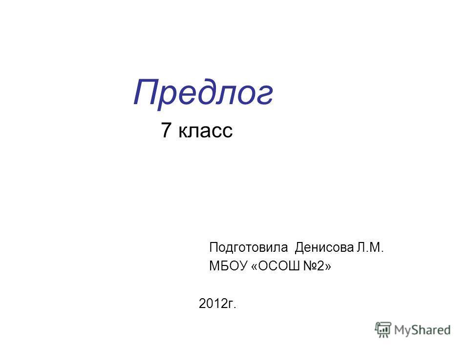 Предлог 7 класс Подготовила Денисова Л.М. МБОУ «ОСОШ 2» 2012г.
