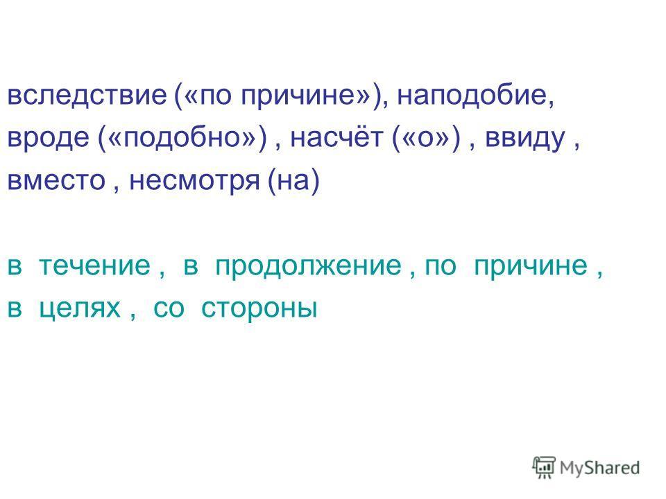 вследствие («по причине»), наподобие, вроде («подобно»), насчёт («о»), ввиду, вместо, несмотря (на) в течение, в продолжение, по причине, в целях, со стороны