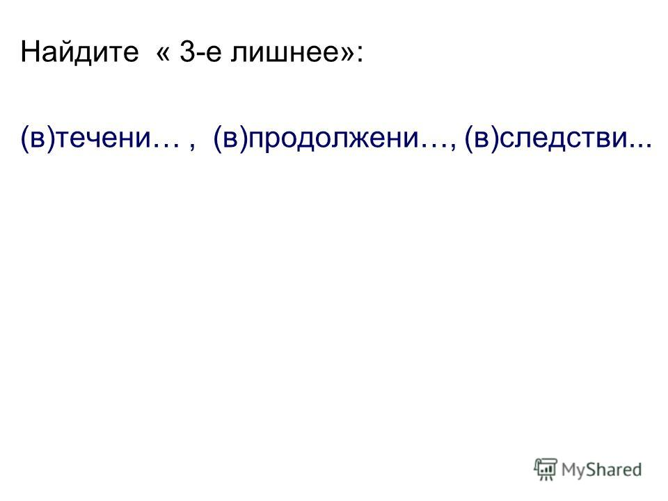 Найдите « 3-е лишнее»: (в)течени…, (в)продолжени…, (в)следстви...