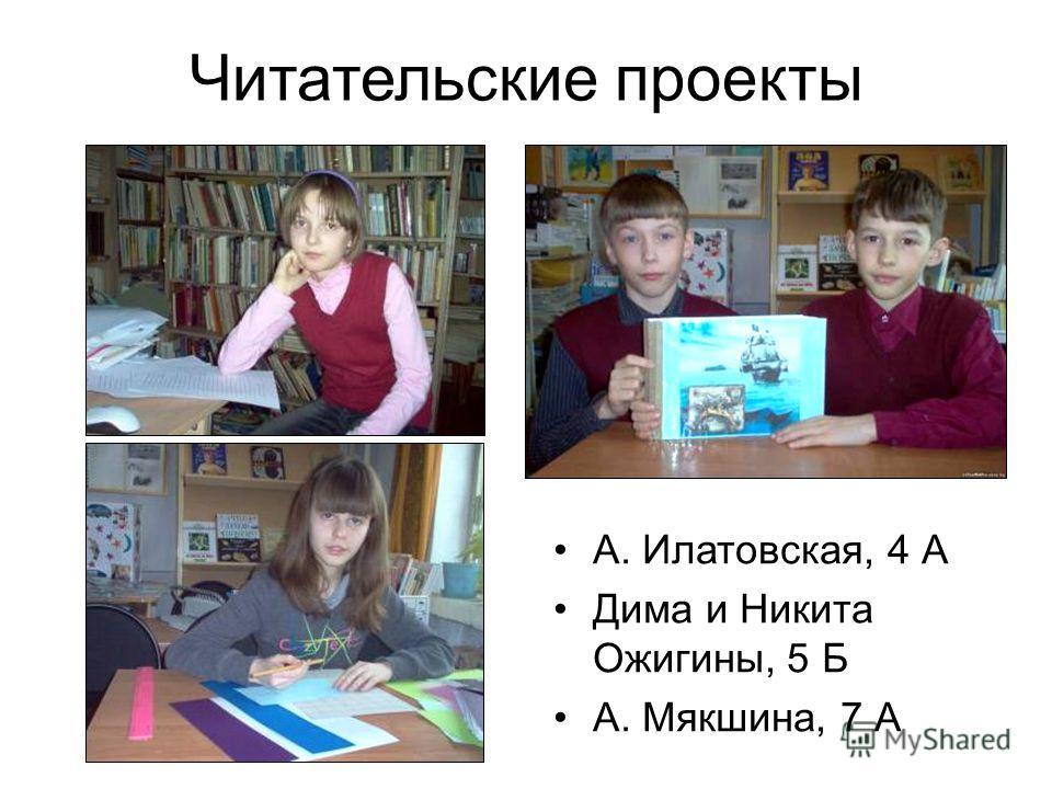 Читательские проекты А. Илатовская, 4 А Дима и Никита Ожигины, 5 Б А. Мякшина, 7 А