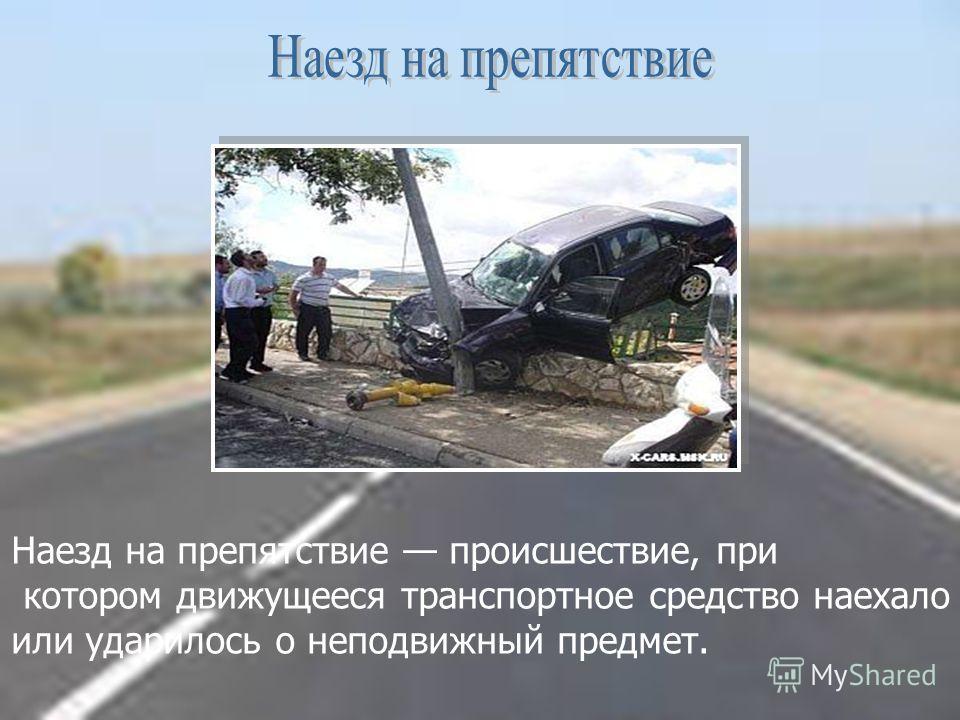 Наезд на препятствие происшествие, при котором движущееся транспортное средство наехало или ударилось о неподвижный предмет.