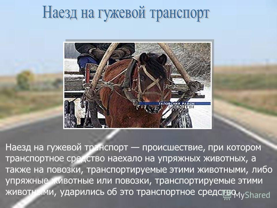 Наезд на гужевой транспорт происшествие, при котором транспортное средство наехало на упряжных животных, а также на повозки, транспортируемые этими животными, либо упряжные животные или повозки, транспортируемые этими животными, ударились об это тран