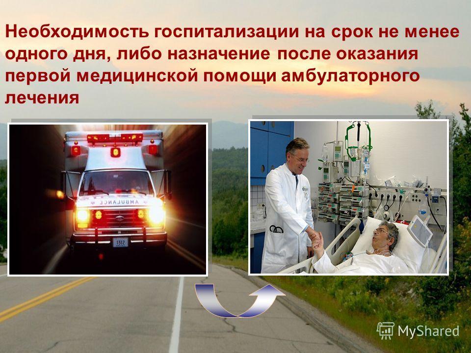 Необходимость госпитализации на срок не менее одного дня, либо назначение после оказания первой медицинской помощи амбулаторного лечения