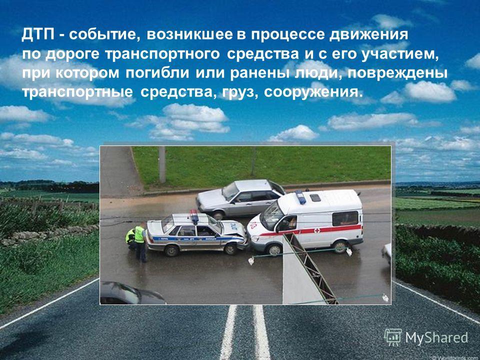 ДТП - событие, возникшее в процессе движения по дороге транспортного средства и с его участием, при котором погибли или ранены люди, повреждены транспортные средства, груз, сооружения.